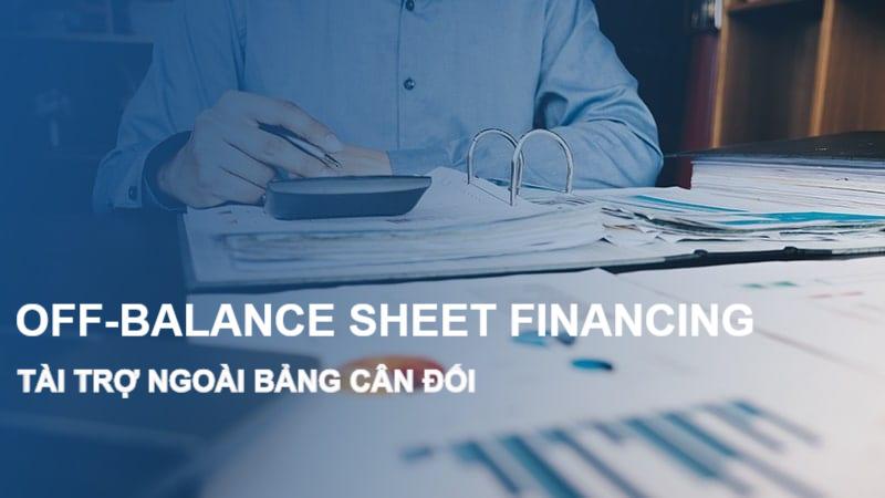 Tài trợ ngoài bảng cân đối (Off-Balance Sheet Financing) là gì? Ví dụ và ảnh hưởng - Ảnh 1.
