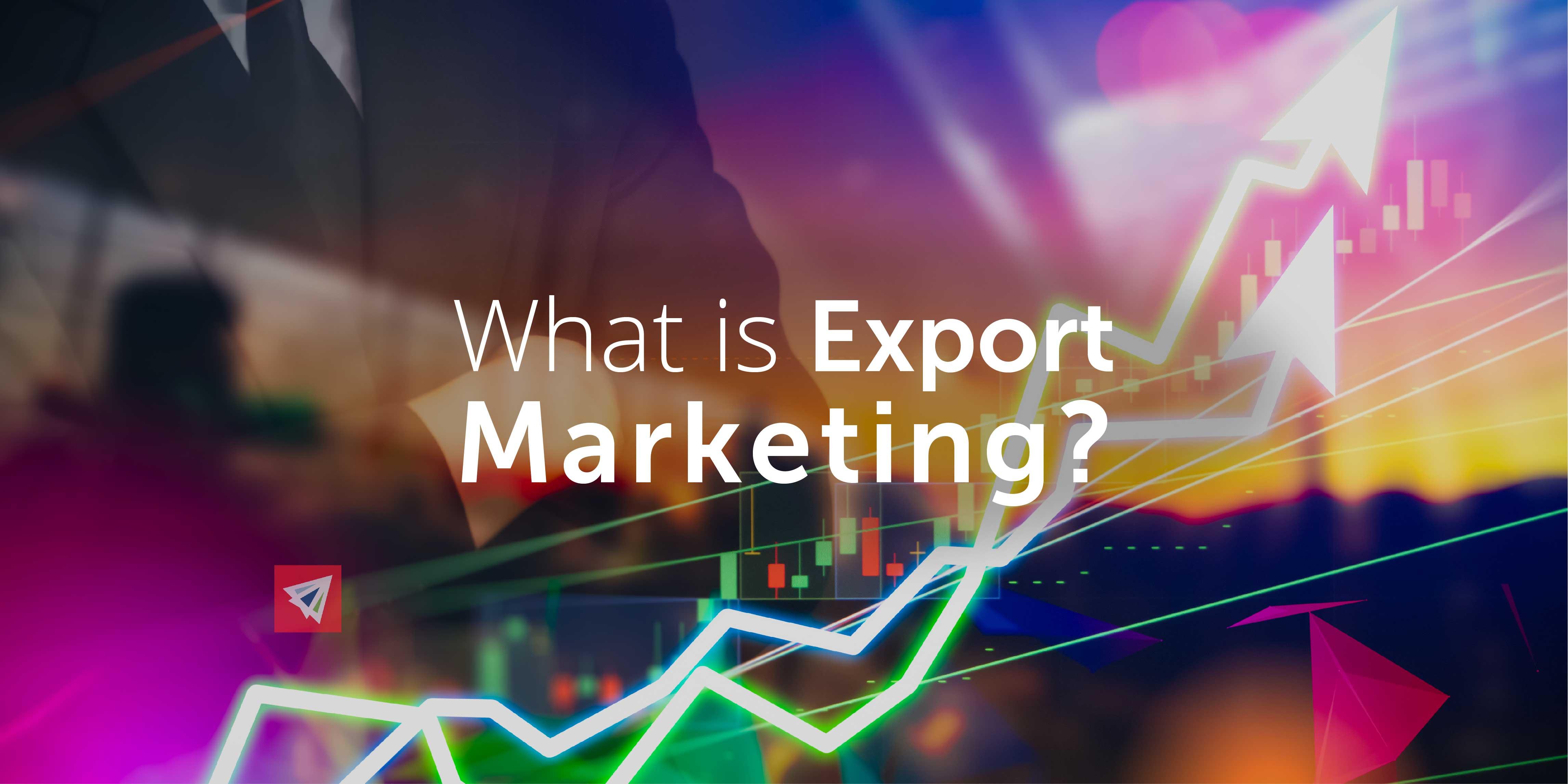 Marketing xuất khẩu (Export marketing) là gì? Đặc điểm - Ảnh 1.