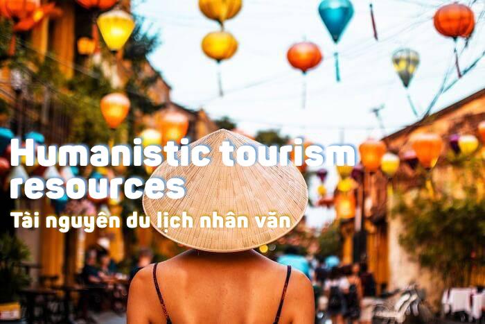tài nguyên du lịch nhân văn (humanistic tourism resources) là gì?
