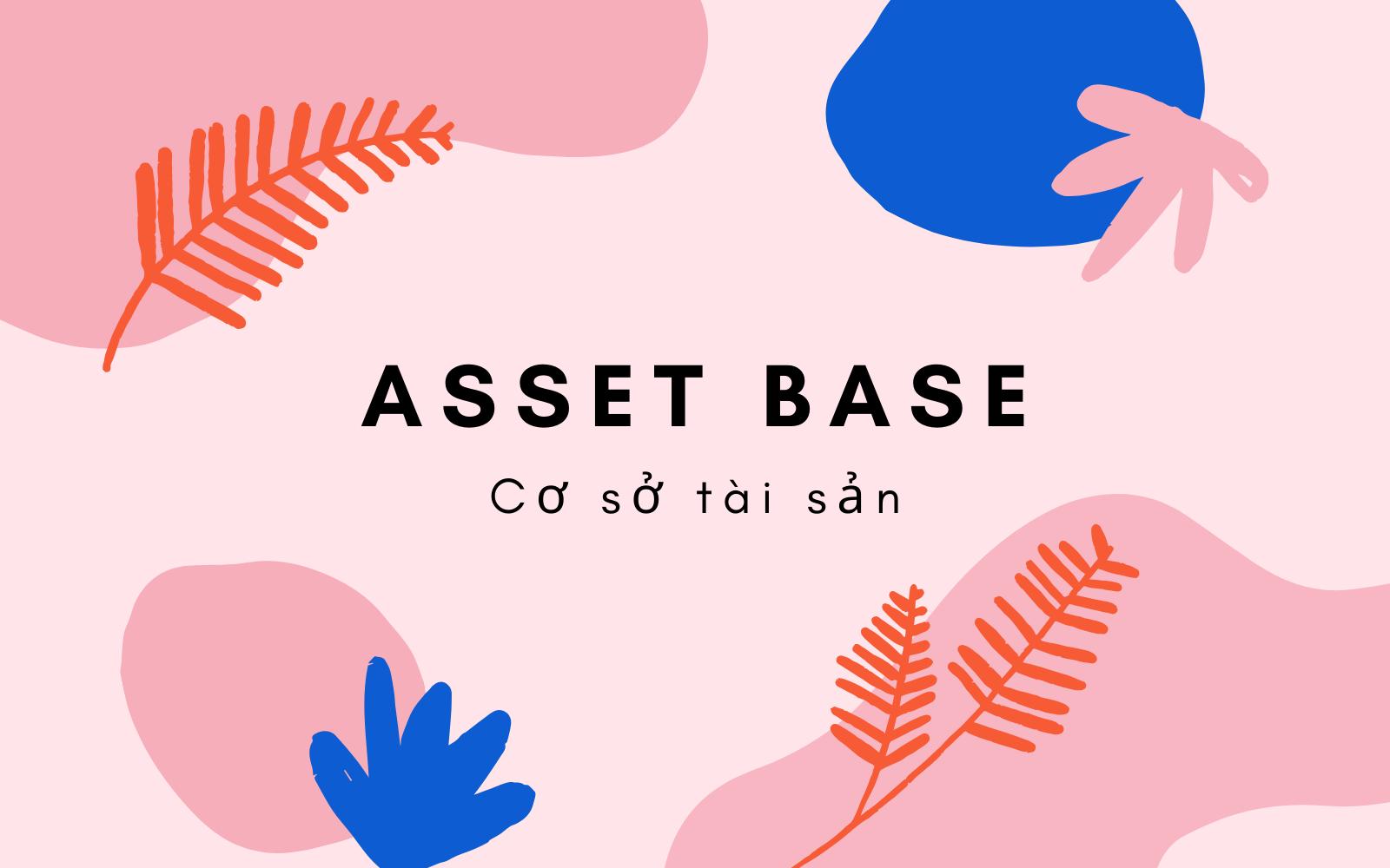 Cơ sở tài sản (Asset Base) là gì? Nội dung về Cơ sở tài sản - Ảnh 1.