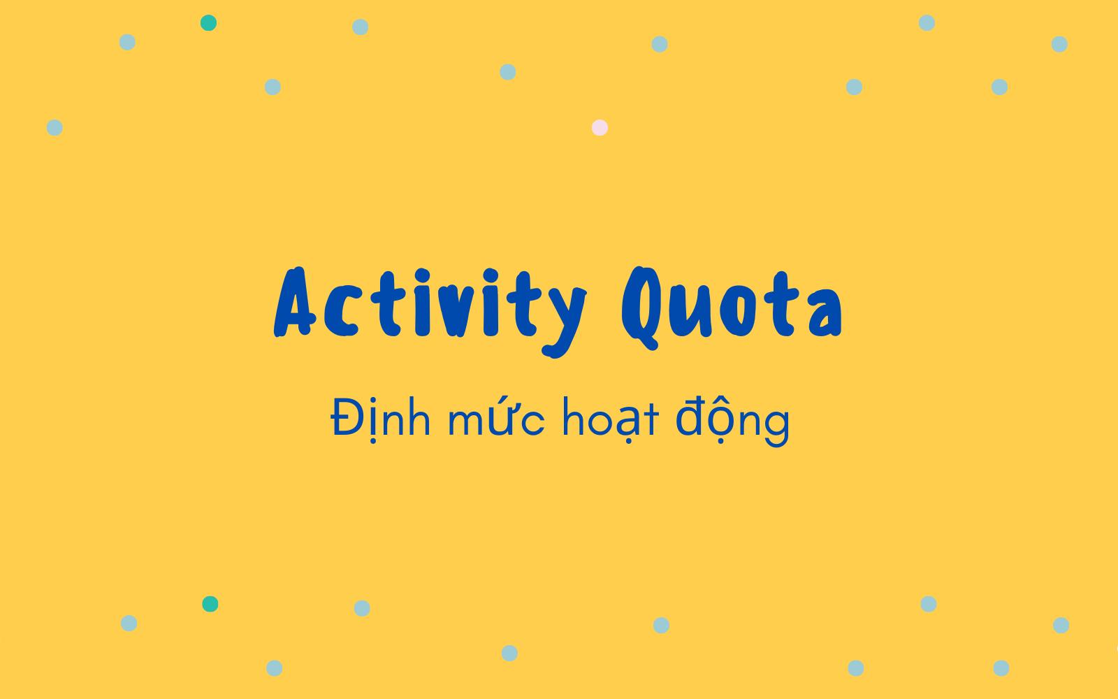 Định mức hoạt động (Activity Quota) là gì? Nội dung về định mức hoạt động - Ảnh 1.